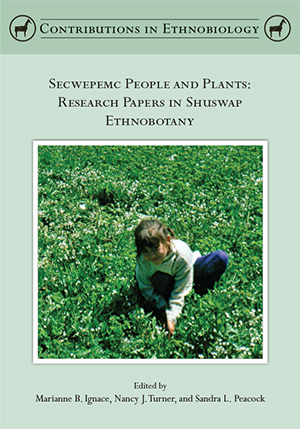 Secwepemc People & Plants: Research Papers in Shuswap Ethnobotany