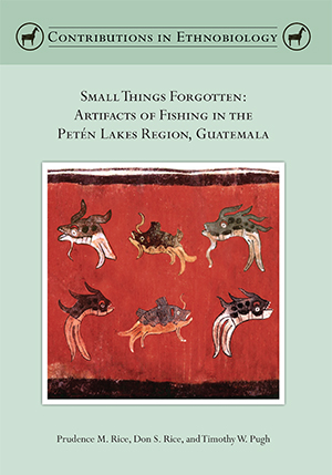 Small Things Forgotten: Artifacts of Fishing in the Petén Lakes Region, Guatemala, by Prudence M. Rice, Don S. Rice, and Timothy W. Pugh