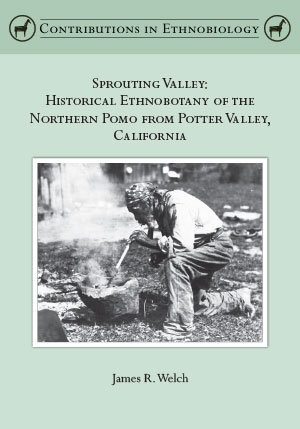 Sprouting Valley: Historical Ethnobotany of the Northern Pomo from Potter Valley, California, by James R. Welch